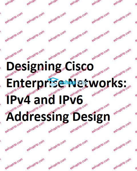 Designing Cisco Enterprise Networks IPv4 and IPv6 Addressing Design