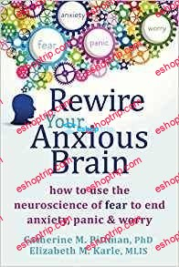 Rewire Your Anxious Brain How to Use the Neuroscience of Fear to End Anxiety Panic and Worry