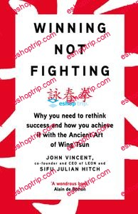 Winning Not Fighting Why you need to rethink success and how you achieve it with the Ancient Art of Wing Tsun