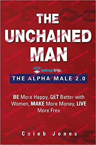 The Unchained Man The Alpha Male 2.0 Be More Happy Make More Money Get Better with Women Live More Free