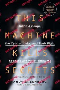 Andy Greenberg This Machine Kills Secrets