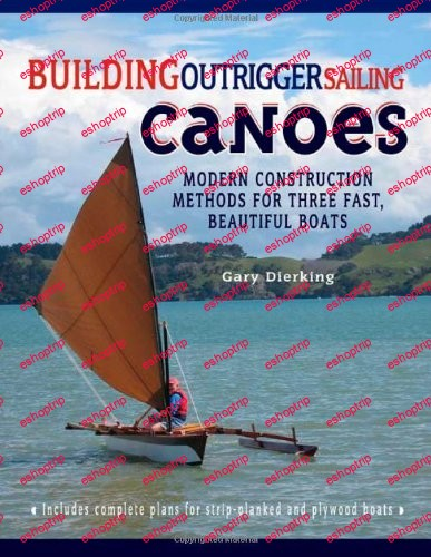 Building Outrigger Sailing Canoes Modern Construction Methods for Three Fast Beautiful Boats