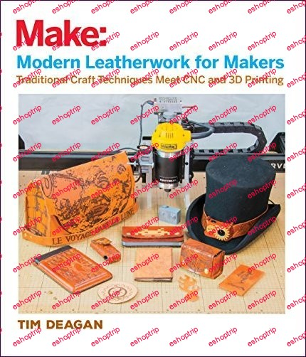 Modern Leatherwork for Makers Traditional Craft Techniques Meet CNC and 3D Printing